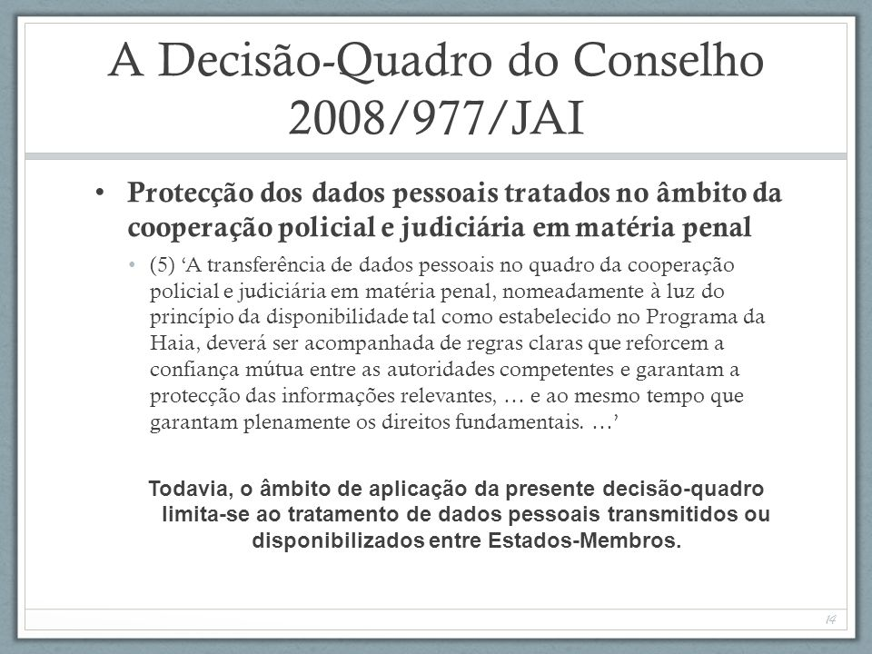 A Decisão-Quadro do Conselho 2008/977/JAI Protecção dos dados pessoais tratados no âmbito da cooperação policial e judiciária em matéria penal (5) A transferência de dados pessoais no quadro da cooperação policial e judiciária em matéria penal, nomeadamente à luz do princípio da disponibilidade tal como estabelecido no Programa da Haia, deverá ser acompanhada de regras claras que reforcem a confiança mútua entre as autoridades competentes e garantam a protecção das informações relevantes, … e ao mesmo tempo que garantam plenamente os direitos fundamentais.