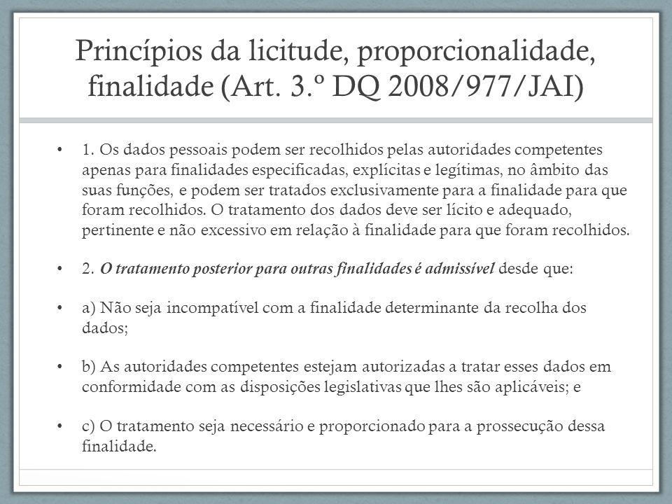 Princípios da licitude, proporcionalidade, finalidade (Art. 3.º DQ 2008/977/JAI) 1. Os dados pessoais podem ser recolhidos pelas autoridades competent