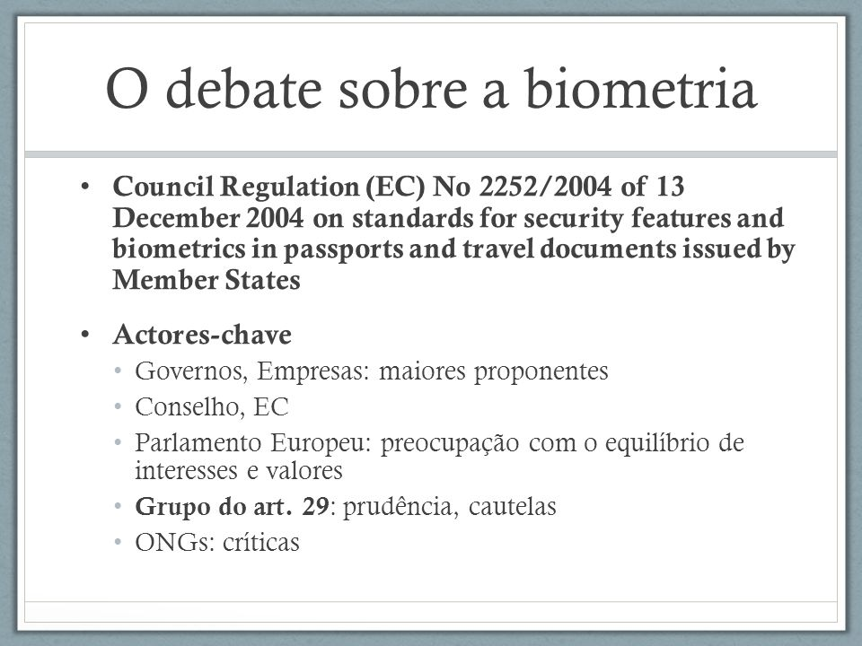 O debate sobre a biometria Council Regulation (EC) No 2252/2004 of 13 December 2004 on standards for security features and biometrics in passports and travel documents issued by Member States Actores-chave Governos, Empresas: maiores proponentes Conselho, EC Parlamento Europeu: preocupação com o equilíbrio de interesses e valores Grupo do art.