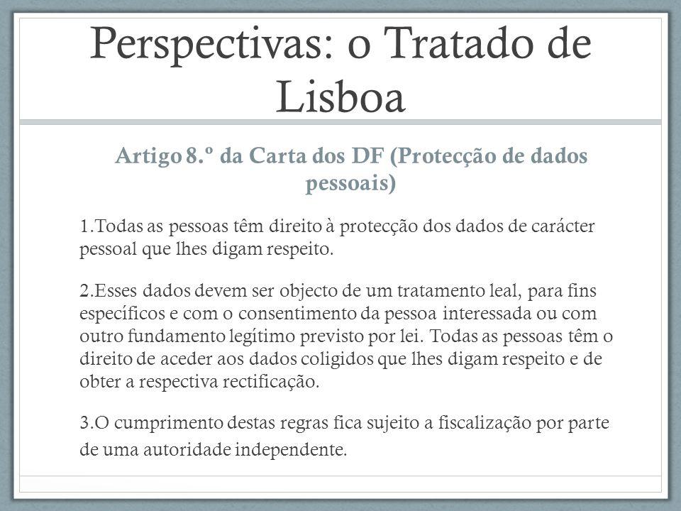 Perspectivas: o Tratado de Lisboa Artigo 8.º da Carta dos DF (Protecção de dados pessoais) 1.Todas as pessoas têm direito à protecção dos dados de carácter pessoal que lhes digam respeito.