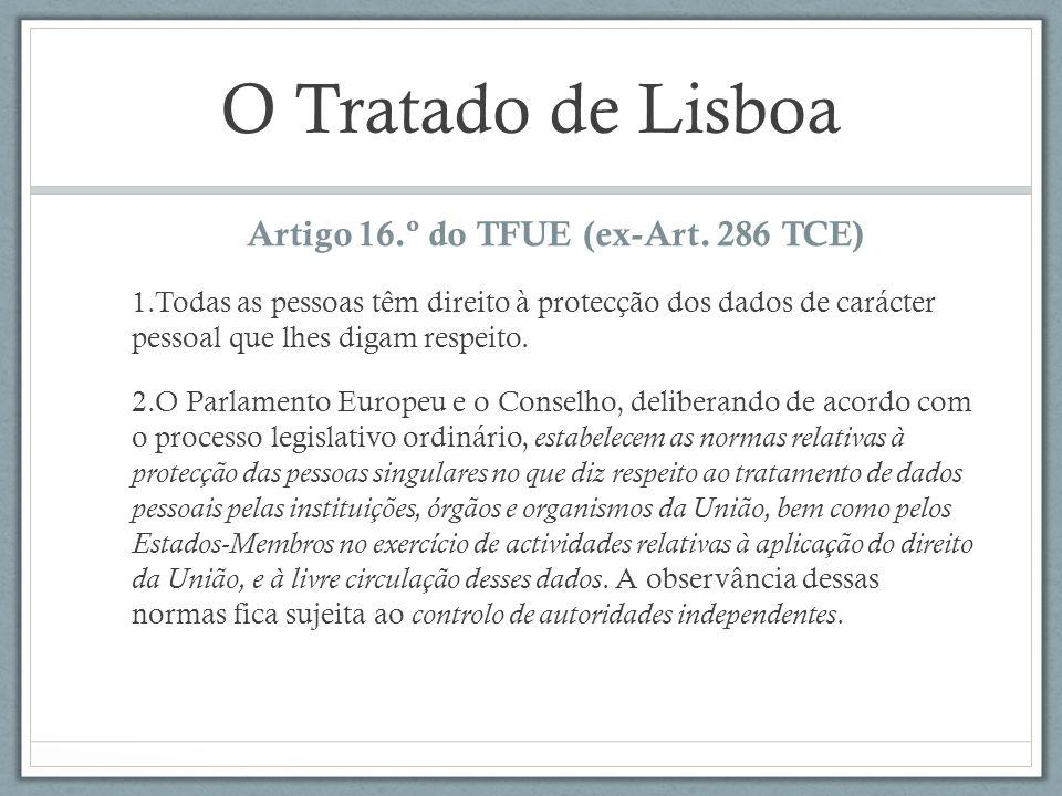O Tratado de Lisboa Artigo 16.º do TFUE (ex-Art. 286 TCE) 1.Todas as pessoas têm direito à protecção dos dados de carácter pessoal que lhes digam resp