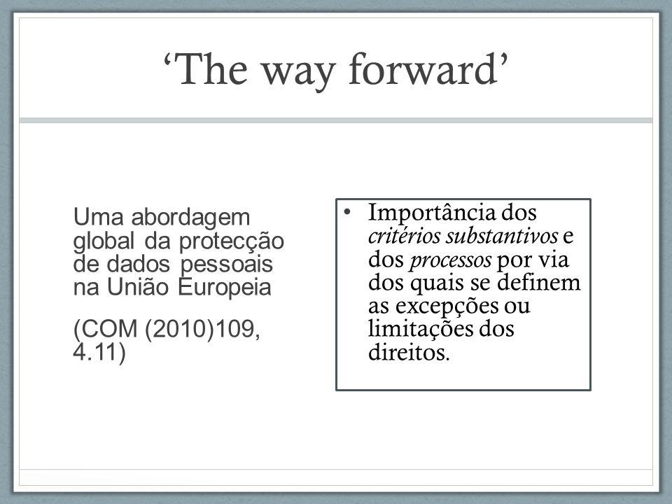 The way forward Uma abordagem global da protecção de dados pessoais na União Europeia (COM (2010)109, 4.11) Importância dos critérios substantivos e dos processos por via dos quais se definem as excepções ou limitações dos direitos.