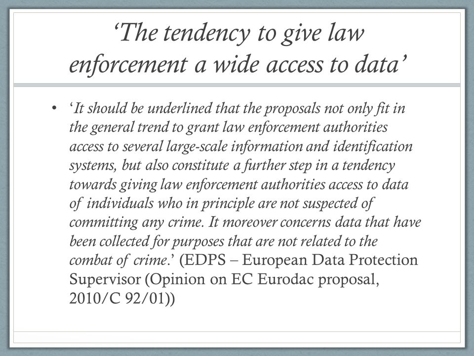The tendency to give law enforcement a wide access to data It should be underlined that the proposals not only fit in the general trend to grant law enforcement authorities access to several large-scale information and identification systems, but also constitute a further step in a tendency towards giving law enforcement authorities access to data of individuals who in principle are not suspected of committing any crime.