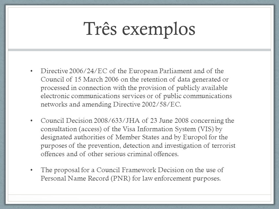 Três exemplos Directive 2006/24/EC of the European Parliament and of the Council of 15 March 2006 on the retention of data generated or processed in c