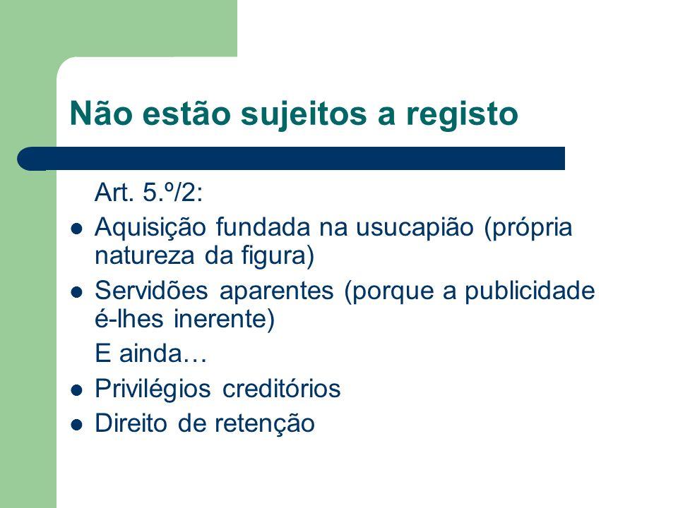 Não estão sujeitos a registo Art. 5.º/2: Aquisição fundada na usucapião (própria natureza da figura) Servidões aparentes (porque a publicidade é-lhes