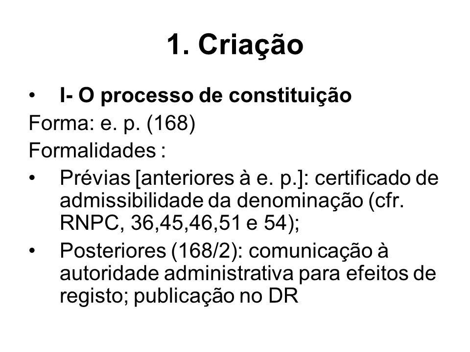 1. Criação I- O processo de constituição Forma: e. p. (168) Formalidades : Prévias [anteriores à e. p.]: certificado de admissibilidade da denominação