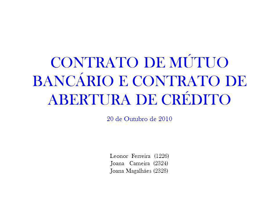 CONTRATO DE MÚTUO BANCÁRIO E CONTRATO DE ABERTURA DE CRÉDITO Leonor Ferreira (1226) Joana Cameira (2324) Joana Magalhães (2328) 20 de Outubro de 2010
