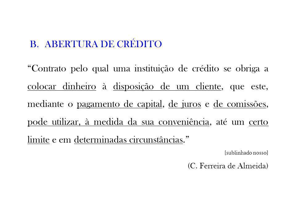 B.ABERTURA DE CRÉDITO Contrato pelo qual uma instituição de crédito se obriga a colocar dinheiro à disposição de um cliente, que este, mediante o paga
