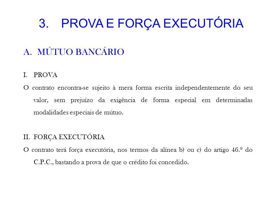 3.PROVA E FORÇA EXECUTÓRIA A.MÚTUO BANCÁRIO I.PROVA O contrato encontra-se sujeito à mera forma escrita independentemente do seu valor, sem prejuízo d