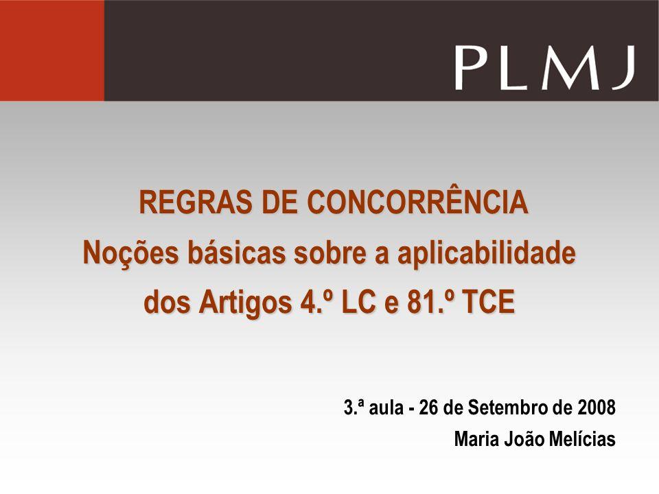 REGRAS DE CONCORRÊNCIA Noções básicas sobre a aplicabilidade dos Artigos 4.º LC e 81.º TCE 3.ª aula - 26 de Setembro de 2008 Maria João Melícias