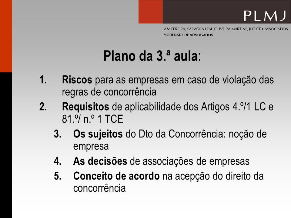 Plano da 3.ª aula : 1.Riscos para as empresas em caso de violação das regras de concorrência 2.Requisitos de aplicabilidade dos Artigos 4.º/1 LC e 81.º/ n.º 1 TCE 3.Os sujeitos do Dto da Concorrência: noção de empresa 4.As decisões de associações de empresas 5.Conceito de acordo na acepção do direito da concorrência