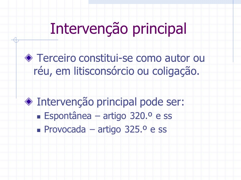 Intervenção de terceiros Constituição como partes de sujeitos jurídicos que não o são inicialmente. Três tipos: Intervenção principal – 320.º a 329.º
