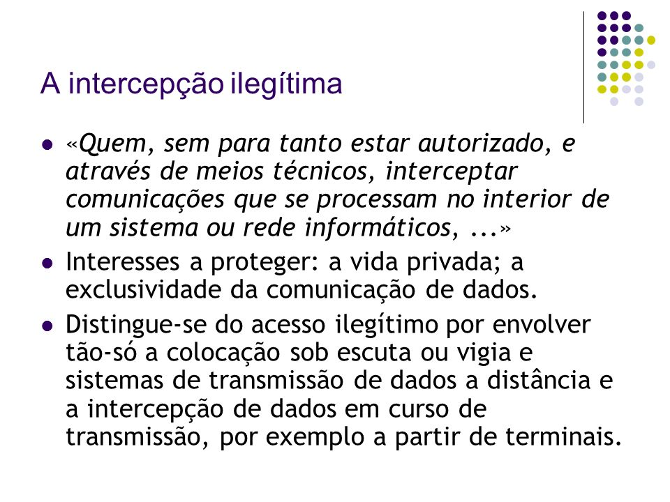 A intercepção ilegítima «Quem, sem para tanto estar autorizado, e através de meios técnicos, interceptar comunicações que se processam no interior de