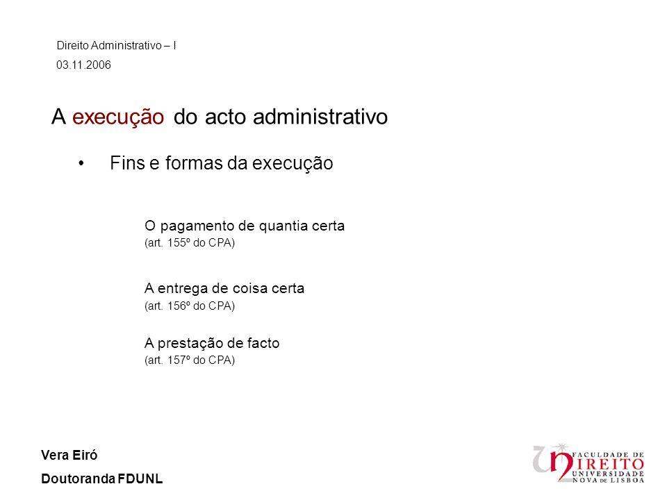 A execução do acto administrativo Direito Administrativo – I 03.11.2006 Vera Eiró Doutoranda FDUNL Fins e formas da execução O pagamento de quantia ce