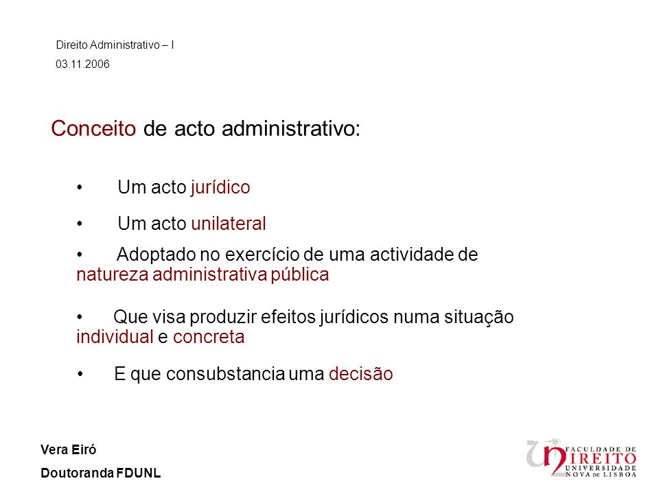 Conceito de acto administrativo: Um acto jurídico Direito Administrativo – I 03.11.2006 Vera Eiró Doutoranda FDUNL Um acto unilateral Adoptado no exer