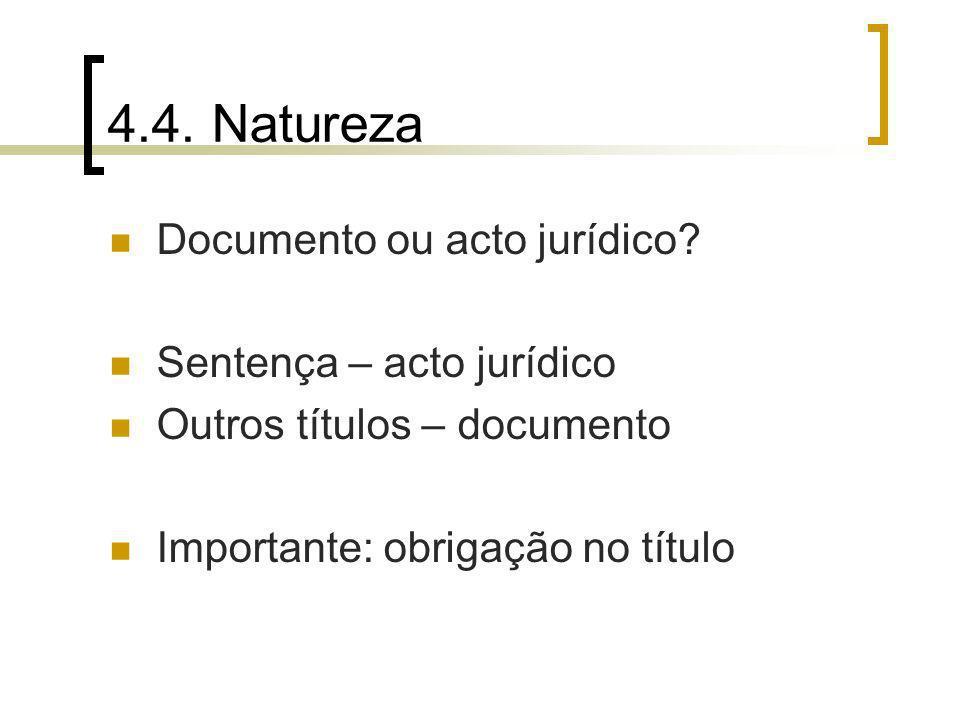 4.4. Natureza Documento ou acto jurídico? Sentença – acto jurídico Outros títulos – documento Importante: obrigação no título
