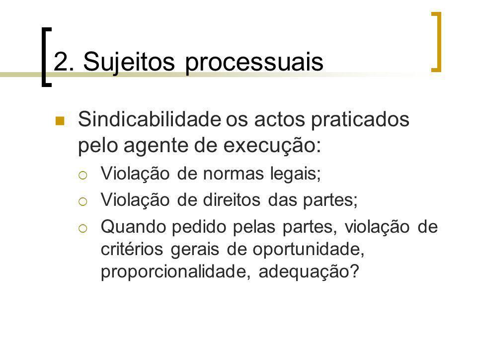 2. Sujeitos processuais Sindicabilidade os actos praticados pelo agente de execução: Violação de normas legais; Violação de direitos das partes; Quand