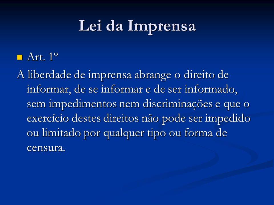 Lei da Imprensa Art. 1º Art. 1º A liberdade de imprensa abrange o direito de informar, de se informar e de ser informado, sem impedimentos nem discrim