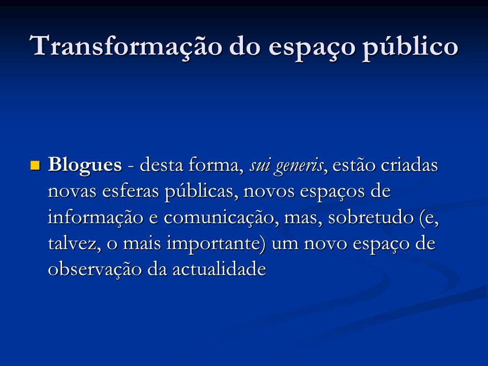 Transformação do espaço público Blogues - desta forma, sui generis, estão criadas novas esferas públicas, novos espaços de informação e comunicação, m