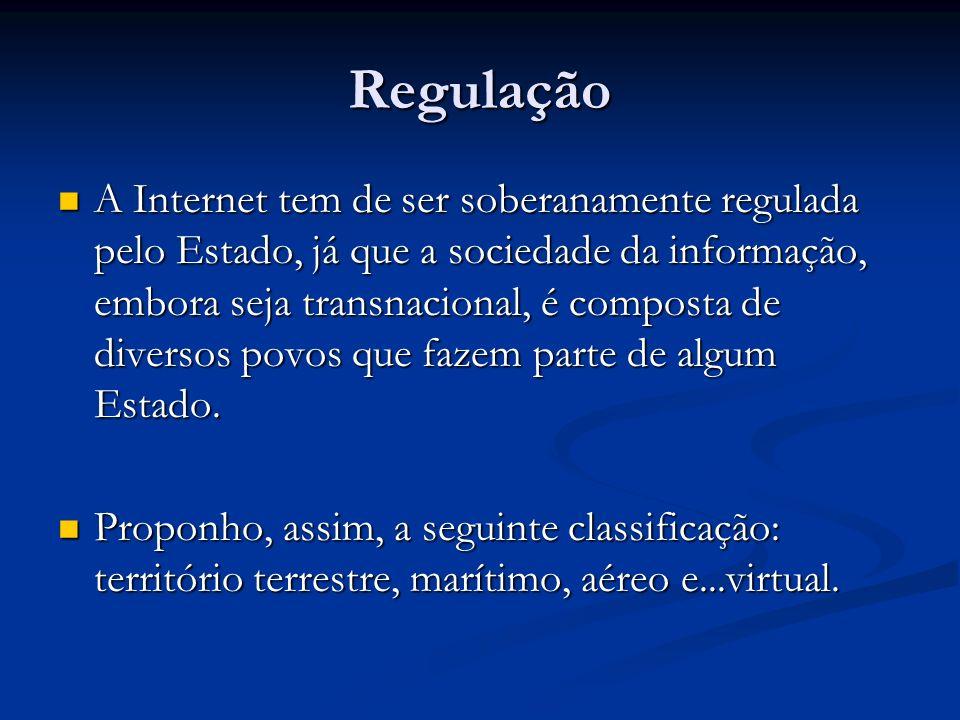 Regulação A Internet tem de ser soberanamente regulada pelo Estado, já que a sociedade da informação, embora seja transnacional, é composta de diverso