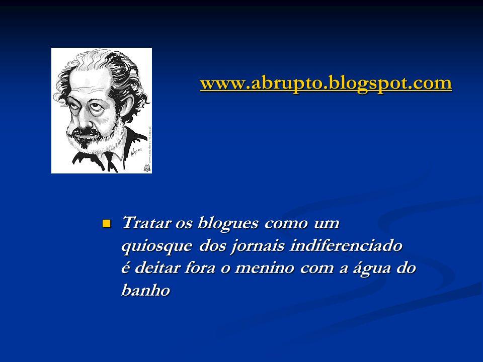 www.abrupto.blogspot.com Tratar os blogues como um quiosque dos jornais indiferenciado é deitar fora o menino com a água do banho Tratar os blogues co