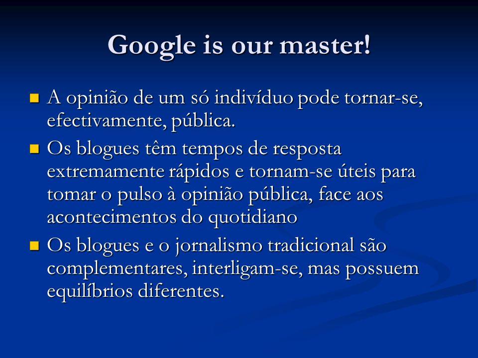 Google is our master! A opinião de um só indivíduo pode tornar-se, efectivamente, pública. A opinião de um só indivíduo pode tornar-se, efectivamente,