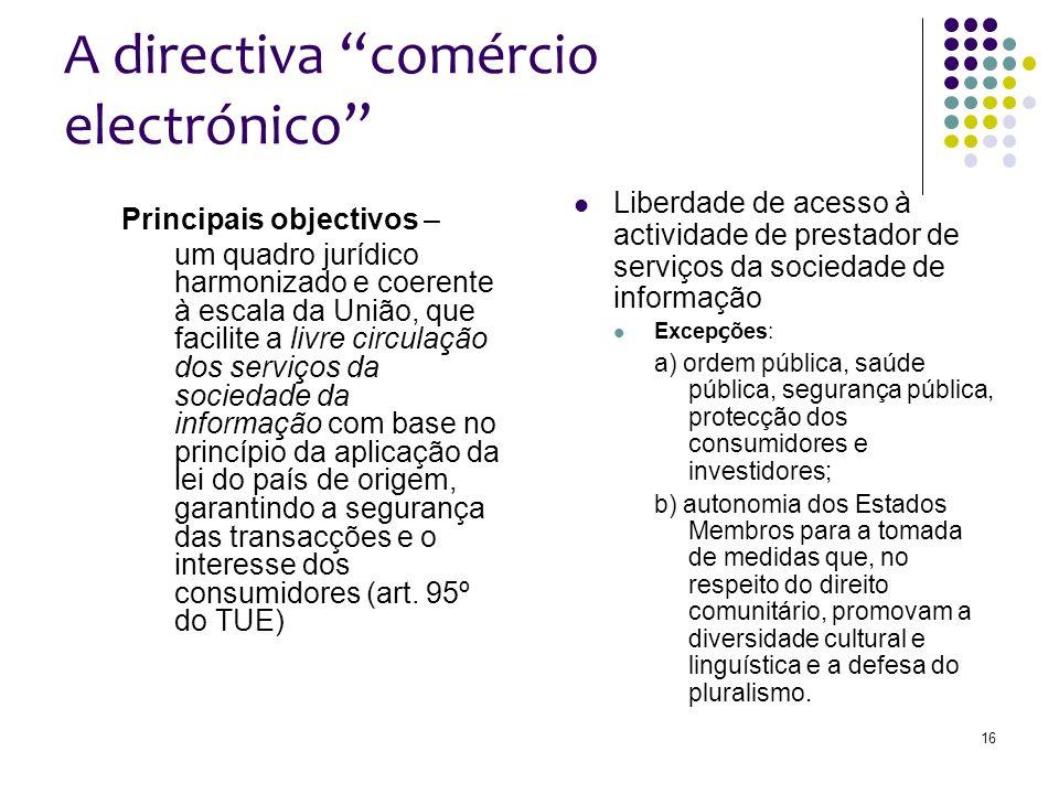 16 A directiva comércio electrónico Principais objectivos – um quadro jurídico harmonizado e coerente à escala da União, que facilite a livre circulação dos serviços da sociedade da informação com base no princípio da aplicação da lei do país de origem, garantindo a segurança das transacções e o interesse dos consumidores (art.