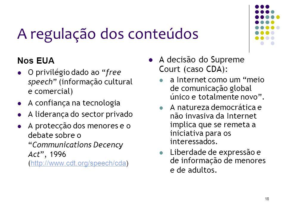 18 A regulação dos conteúdos Nos EUA O privilégio dado ao free speech (informação cultural e comercial) A confiança na tecnologia A liderança do sector privado A protecção dos menores e o debate sobre oCommunications Decency Act, 1996 ( http://www.cdt.org/speech/cda) http://www.cdt.org/speech/cda A decisão do Supreme Court (caso CDA): a Internet como um meio de comunicação global único e totalmente novo.