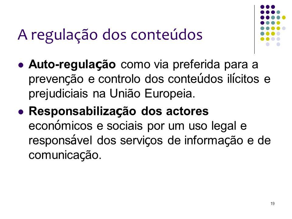 19 A regulação dos conteúdos Auto-regula ç ão como via preferida para a preven ç ão e controlo dos conte ú dos il í citos e prejudiciais na União Europeia.