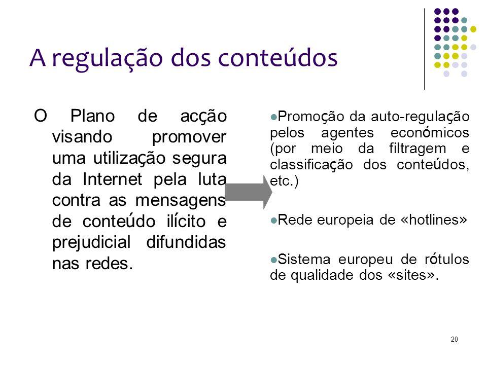 20 A regulação dos conteúdos O Plano de ac ç ão visando promover uma utiliza ç ão segura da Internet pela luta contra as mensagens de conte ú do il í cito e prejudicial difundidas nas redes.