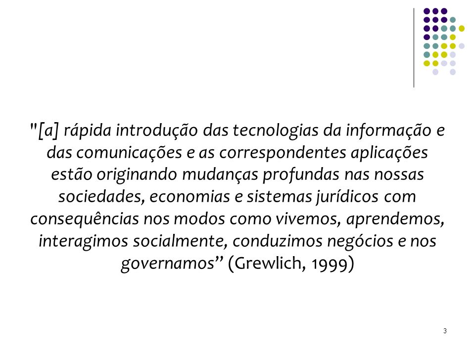 [a] rápida introdução das tecnologias da informação e das comunicações e as correspondentes aplicações estão originando mudanças profundas nas nossas sociedades, economias e sistemas jurídicos com consequências nos modos como vivemos, aprendemos, interagimos socialmente, conduzimos negócios e nos governamos (Grewlich, 1999) 3