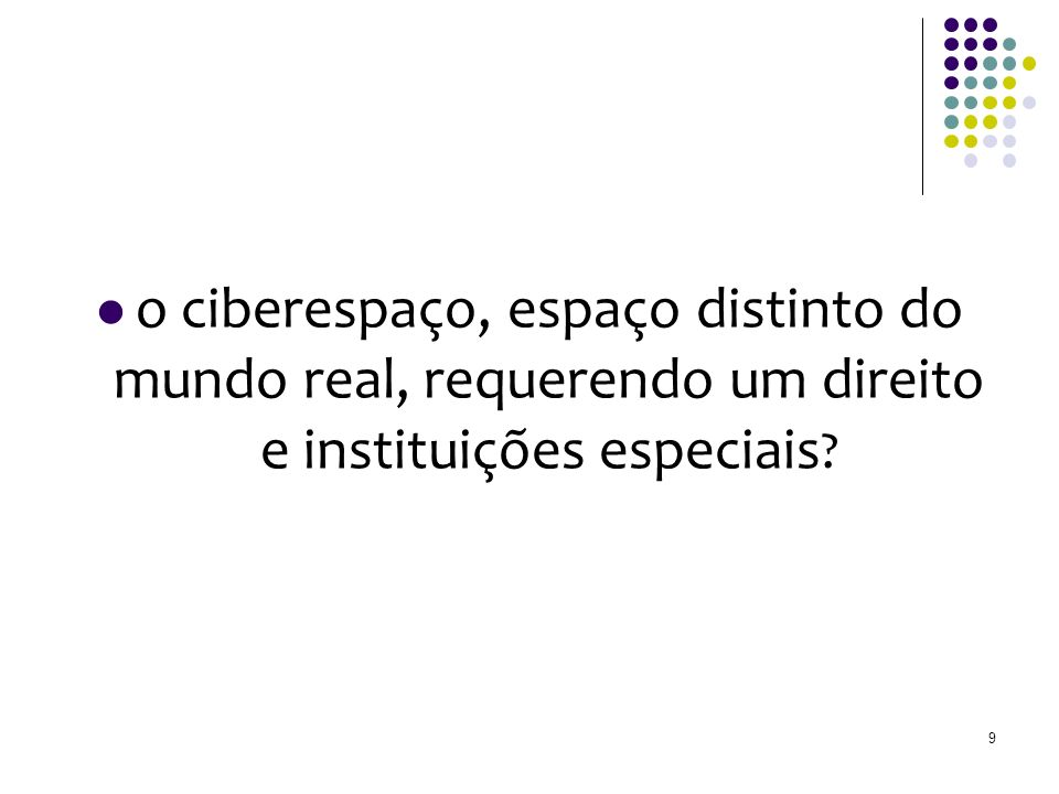 o ciberespaço, espaço distinto do mundo real, requerendo um direito e instituições especiais 9