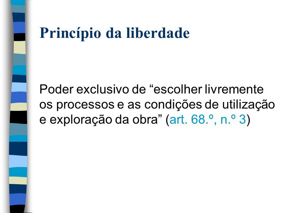 Princípio da liberdade Poder exclusivo de escolher livremente os processos e as condições de utilização e exploração da obra (art.