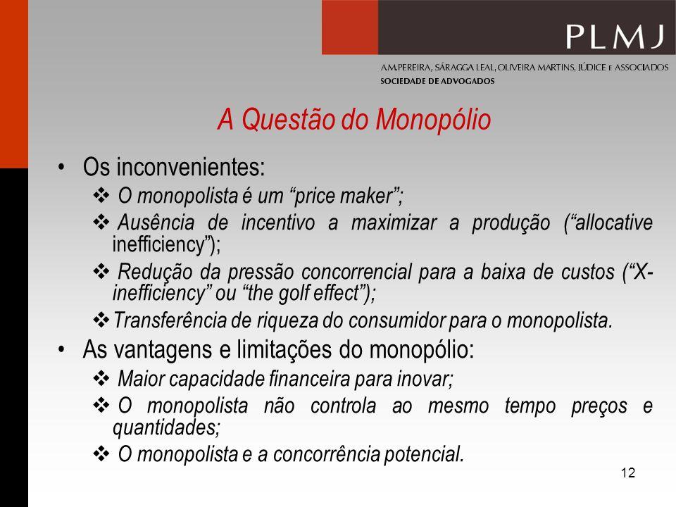 12 A Questão do Monopólio Os inconvenientes: O monopolista é um price maker; Ausência de incentivo a maximizar a produção (allocative inefficiency); R