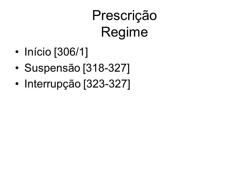 Prescrição Regime Início [306/1] Suspensão [318-327] Interrupção [323-327]