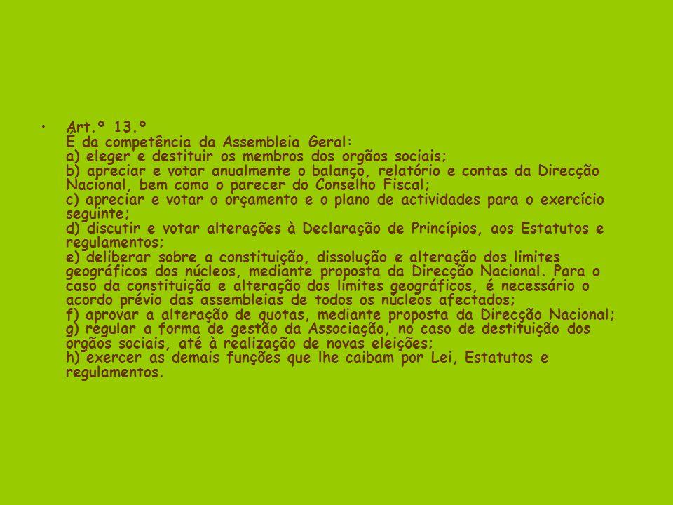 Art.º 13.º É da competência da Assembleia Geral: a) eleger e destituir os membros dos orgãos sociais; b) apreciar e votar anualmente o balanço, relatório e contas da Direcção Nacional, bem como o parecer do Conselho Fiscal; c) apreciar e votar o orçamento e o plano de actividades para o exercício seguinte; d) discutir e votar alterações à Declaração de Princípios, aos Estatutos e regulamentos; e) deliberar sobre a constituição, dissolução e alteração dos limites geográficos dos núcleos, mediante proposta da Direcção Nacional.