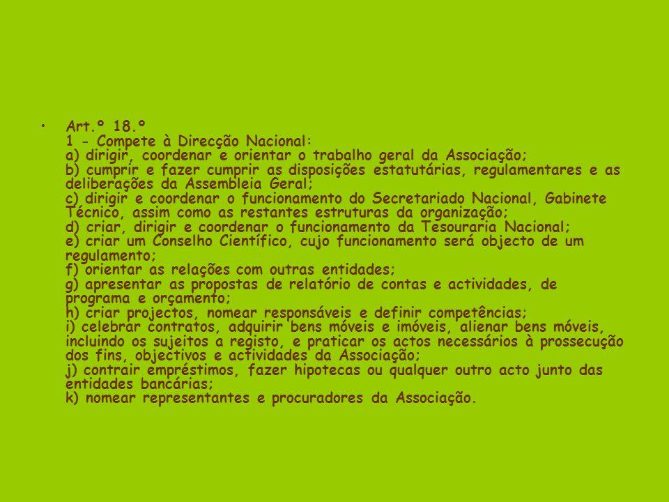 Art.º 18.º 1 - Compete à Direcção Nacional: a) dirigir, coordenar e orientar o trabalho geral da Associação; b) cumprir e fazer cumprir as disposições estatutárias, regulamentares e as deliberações da Assembleia Geral; c) dirigir e coordenar o funcionamento do Secretariado Nacional, Gabinete Técnico, assim como as restantes estruturas da organização; d) criar, dirigir e coordenar o funcionamento da Tesouraria Nacional; e) criar um Conselho Científico, cujo funcionamento será objecto de um regulamento; f) orientar as relações com outras entidades; g) apresentar as propostas de relatório de contas e actividades, de programa e orçamento; h) criar projectos, nomear responsáveis e definir competências; i) celebrar contratos, adquirir bens móveis e imóveis, alienar bens móveis, incluindo os sujeitos a registo, e praticar os actos necessários à prossecução dos fins, objectivos e actividades da Associação; j) contrair empréstimos, fazer hipotecas ou qualquer outro acto junto das entidades bancárias; k) nomear representantes e procuradores da Associação.