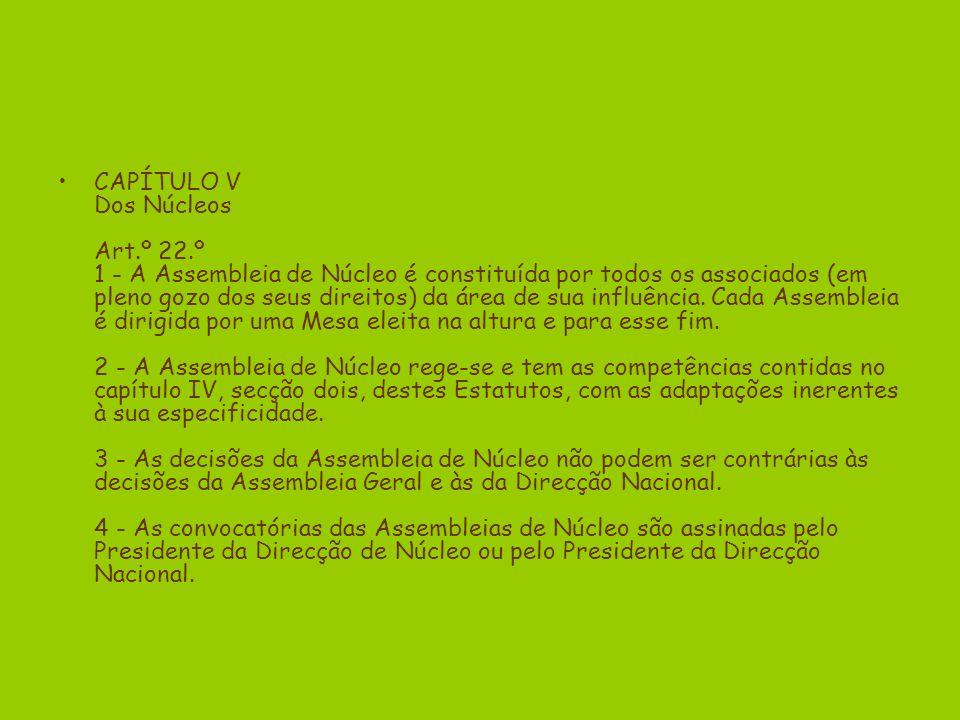 CAPÍTULO V Dos Núcleos Art.º 22.º 1 - A Assembleia de Núcleo é constituída por todos os associados (em pleno gozo dos seus direitos) da área de sua influência.