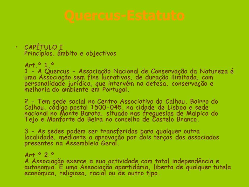 Quercus-Estatuto CAPÍTULO I Princípios, âmbito e objectivos Art.º 1.º 1 - A Quercus - Associação Nacional de Conservação da Natureza é uma Associação sem fins lucrativos, de duração ilimitada, com personalidade jurídica, que intervém na defesa, conservação e melhoria do ambiente em Portugal.