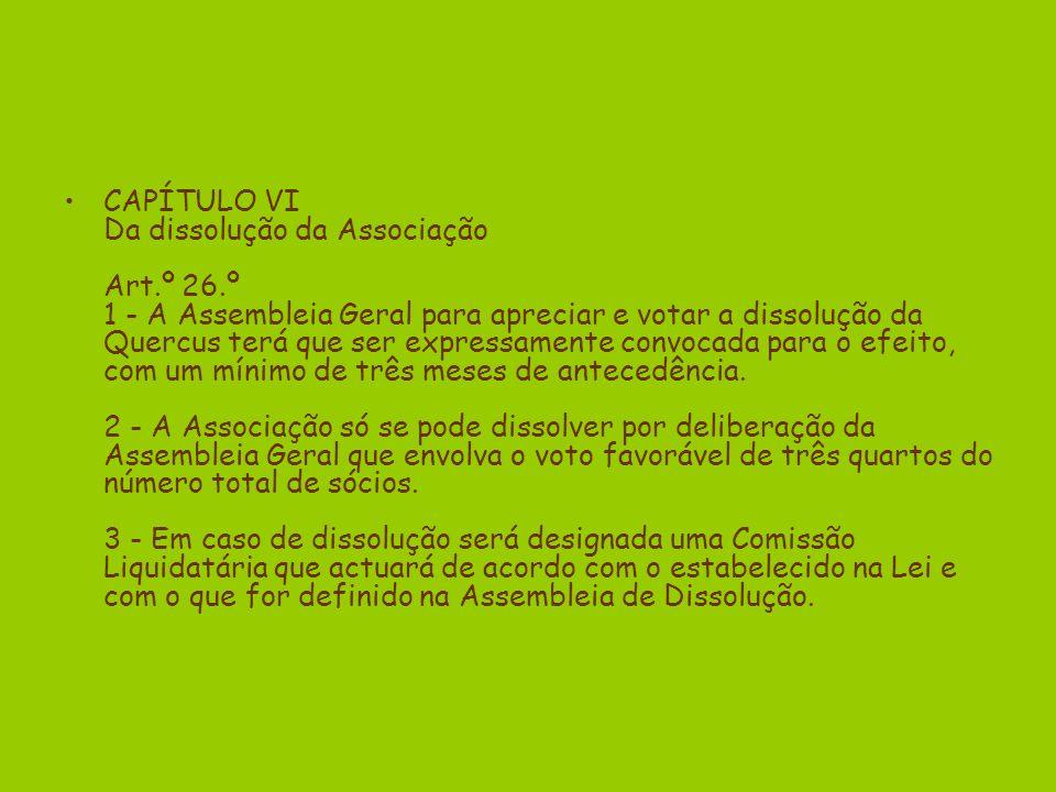 CAPÍTULO VI Da dissolução da Associação Art.º 26.º 1 - A Assembleia Geral para apreciar e votar a dissolução da Quercus terá que ser expressamente convocada para o efeito, com um mínimo de três meses de antecedência.