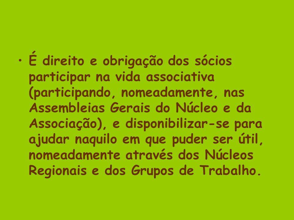 É direito e obrigação dos sócios participar na vida associativa (participando, nomeadamente, nas Assembleias Gerais do Núcleo e da Associação), e disponibilizar-se para ajudar naquilo em que puder ser útil, nomeadamente através dos Núcleos Regionais e dos Grupos de Trabalho.