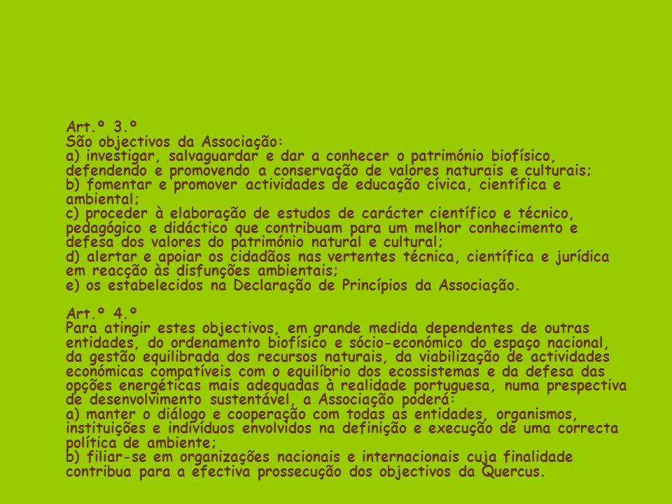 Art.º 3.º São objectivos da Associação: a) investigar, salvaguardar e dar a conhecer o património biofísico, defendendo e promovendo a conservação de valores naturais e culturais; b) fomentar e promover actividades de educação cívica, científica e ambiental; c) proceder à elaboração de estudos de carácter científico e técnico, pedagógico e didáctico que contribuam para um melhor conhecimento e defesa dos valores do património natural e cultural; d) alertar e apoiar os cidadãos nas vertentes técnica, científica e jurídica em reacção às disfunções ambientais; e) os estabelecidos na Declaração de Princípios da Associação.