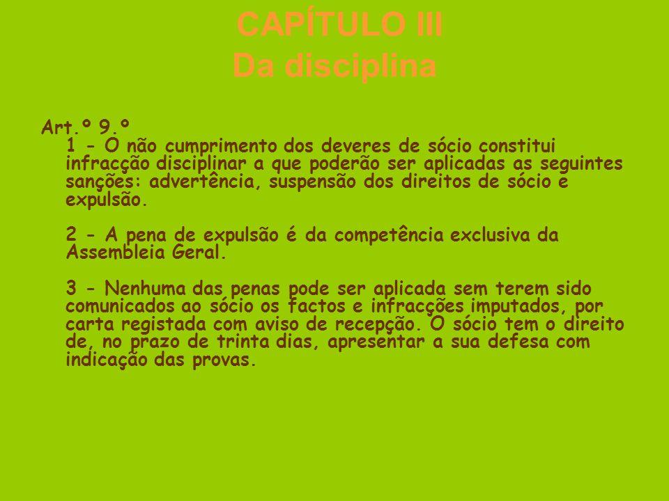 CAPÍTULO III Da disciplina Art.º 9.º 1 - O não cumprimento dos deveres de sócio constitui infracção disciplinar a que poderão ser aplicadas as seguintes sanções: advertência, suspensão dos direitos de sócio e expulsão.