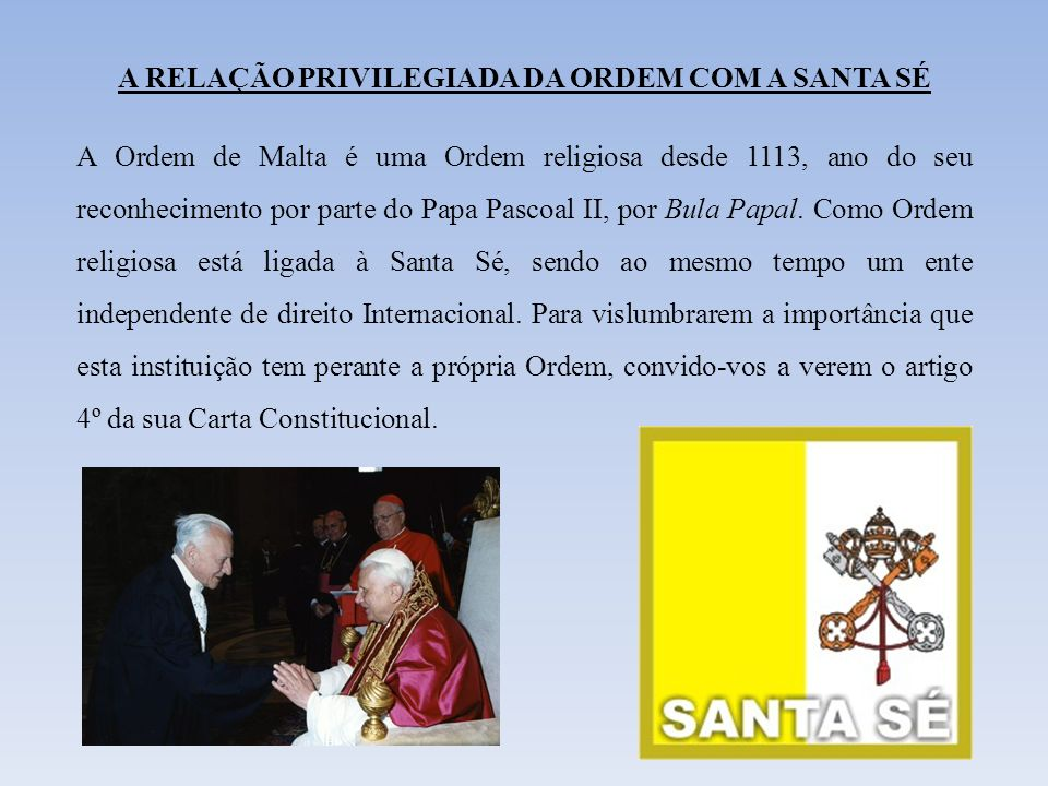 A RELAÇÃO PRIVILEGIADA DA ORDEM COM A SANTA SÉ A Ordem de Malta é uma Ordem religiosa desde 1113, ano do seu reconhecimento por parte do Papa Pascoal II, por Bula Papal.