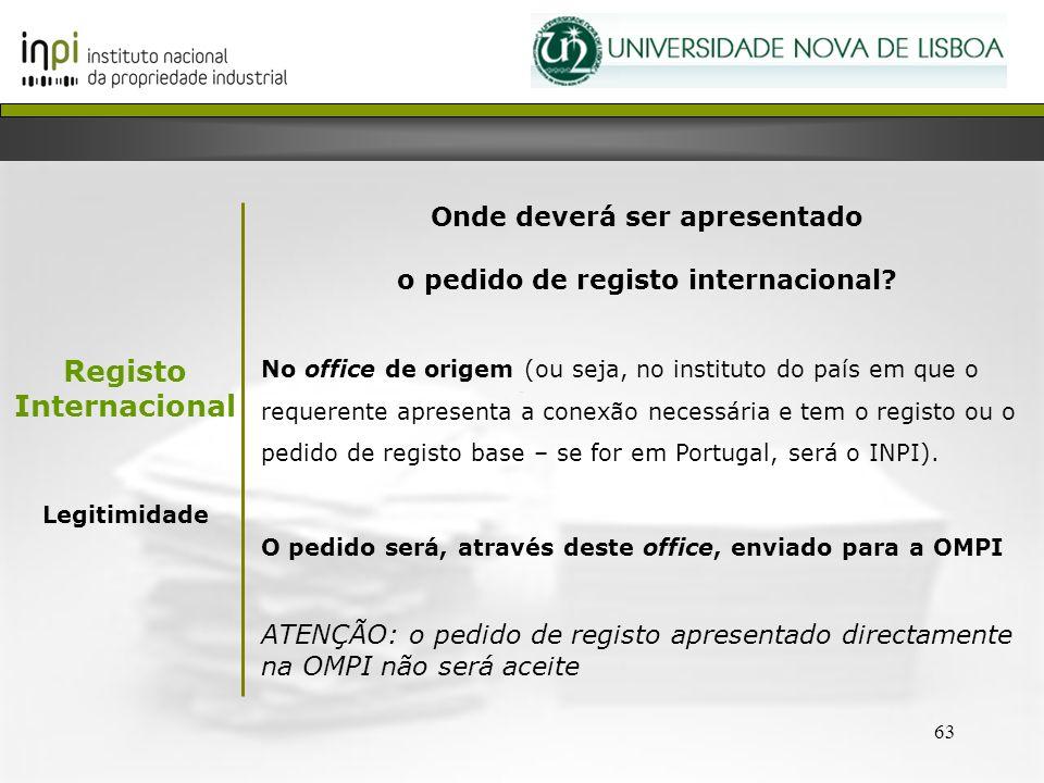 63 Onde deverá ser apresentado o pedido de registo internacional? No office de origem (ou seja, no instituto do país em que o requerente apresenta a c