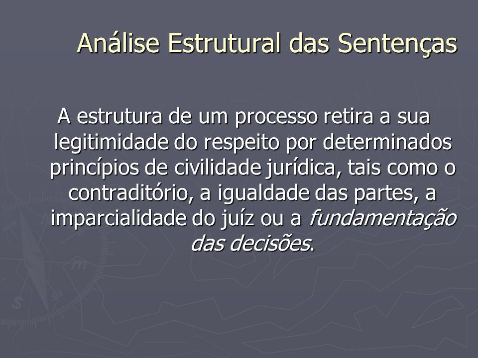 Análise Estrutural das Sentenças A estrutura de um processo retira a sua legitimidade do respeito por determinados princípios de civilidade jurídica,