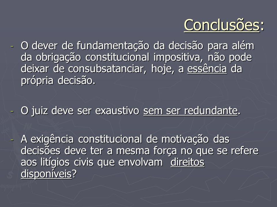 Conclusões: - O dever de fundamentação da decisão para além da obrigação constitucional impositiva, não pode deixar de consubsatanciar, hoje, a essênc