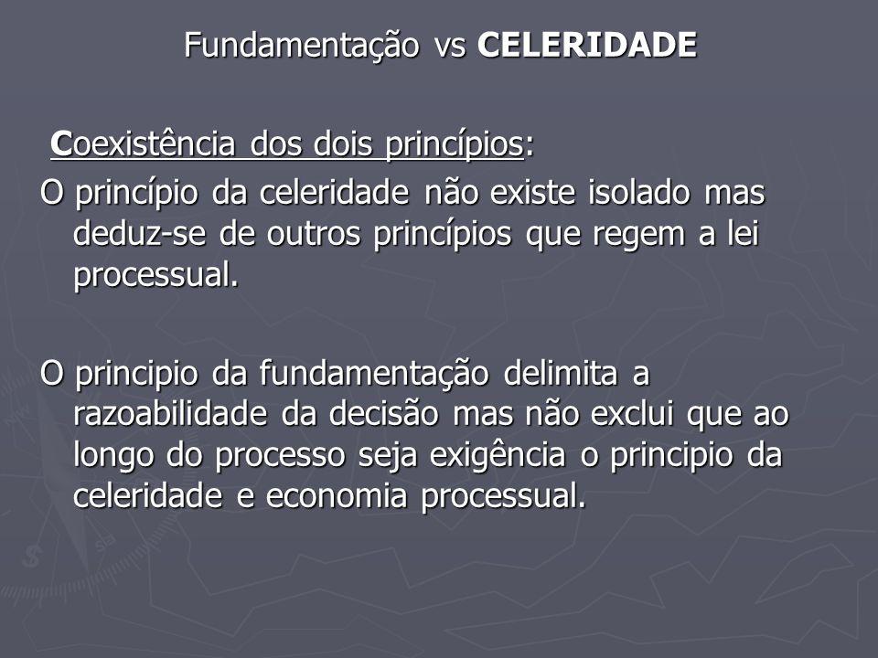 Fundamentação vs CELERIDADE Coexistência dos dois princípios: Coexistência dos dois princípios: O princípio da celeridade não existe isolado mas deduz