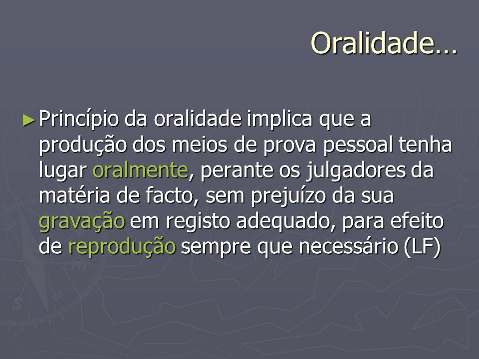 Oralidade… Princípio da oralidade implica que a produção dos meios de prova pessoal tenha lugar oralmente, perante os julgadores da matéria de facto,