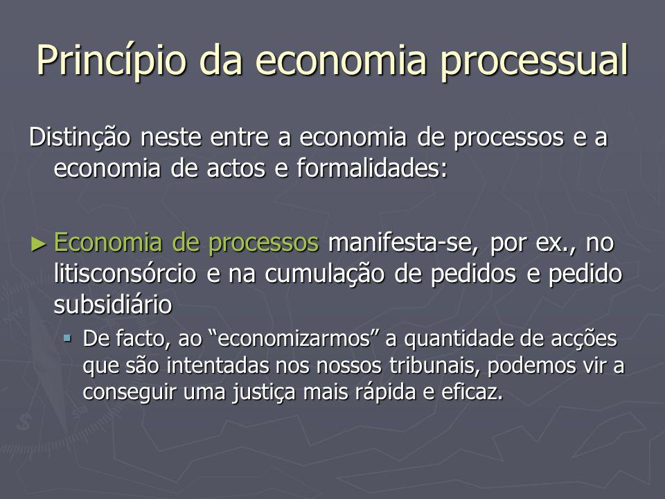 Princípio da economia processual Distinção neste entre a economia de processos e a economia de actos e formalidades: Economia de processos manifesta-s